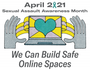 """Image of two hands on either side of a computer with a heart on the screen. Above the image, text states: """"April 2021 Sexual Assault Awareness Month."""" Below the image are the words """"We can build safe online spaces."""""""